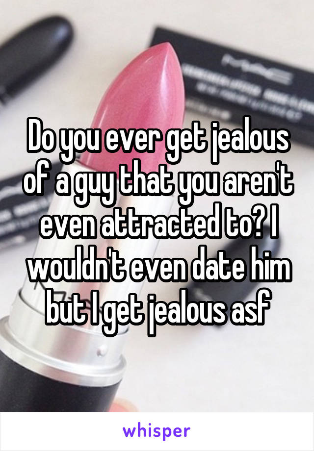 Do you ever get jealous of a guy that you aren't even attracted to? I wouldn't even date him but I get jealous asf