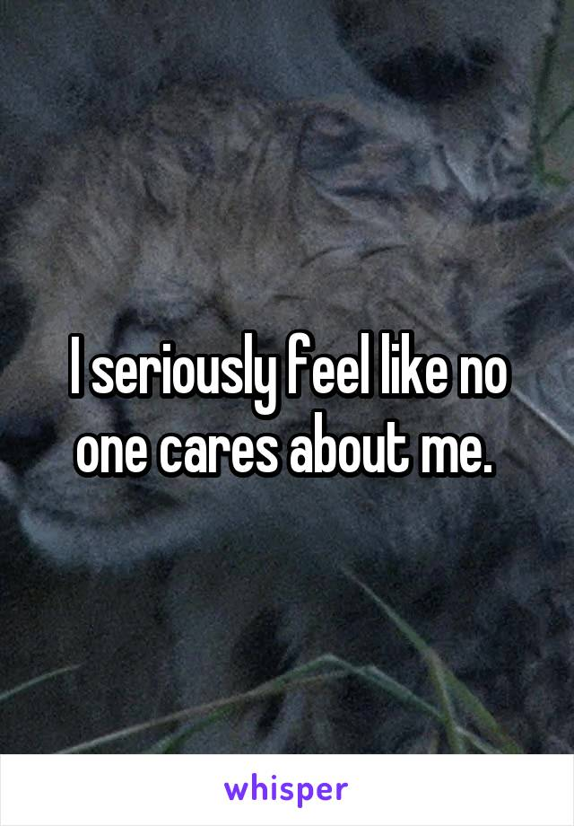 I seriously feel like no one cares about me.