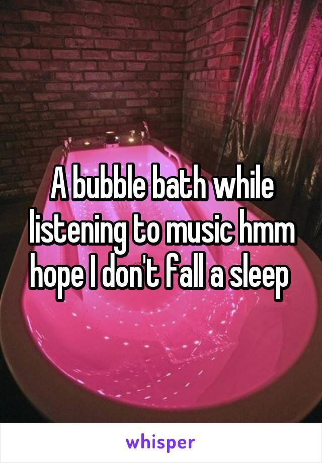 A bubble bath while listening to music hmm hope I don't fall a sleep