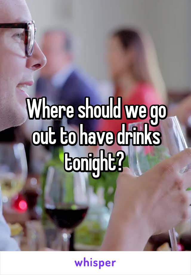 Where should we go out to have drinks tonight?
