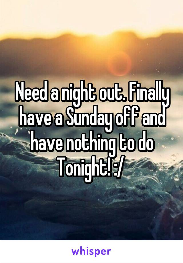 Need a night out. Finally have a Sunday off and have nothing to do Tonight! :/