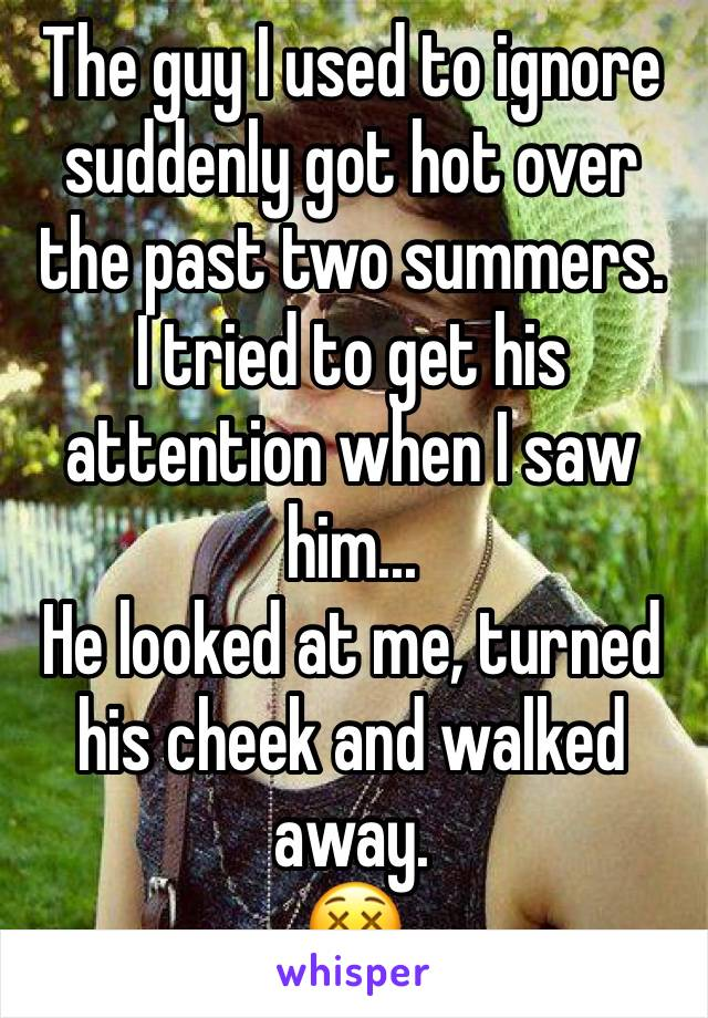 The guy I used to ignore suddenly got hot over the past two summers. I tried to get his attention when I saw him... He looked at me, turned his cheek and walked away. 😵