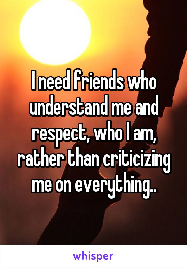 I need friends who understand me and respect, who I am, rather than criticizing me on everything..