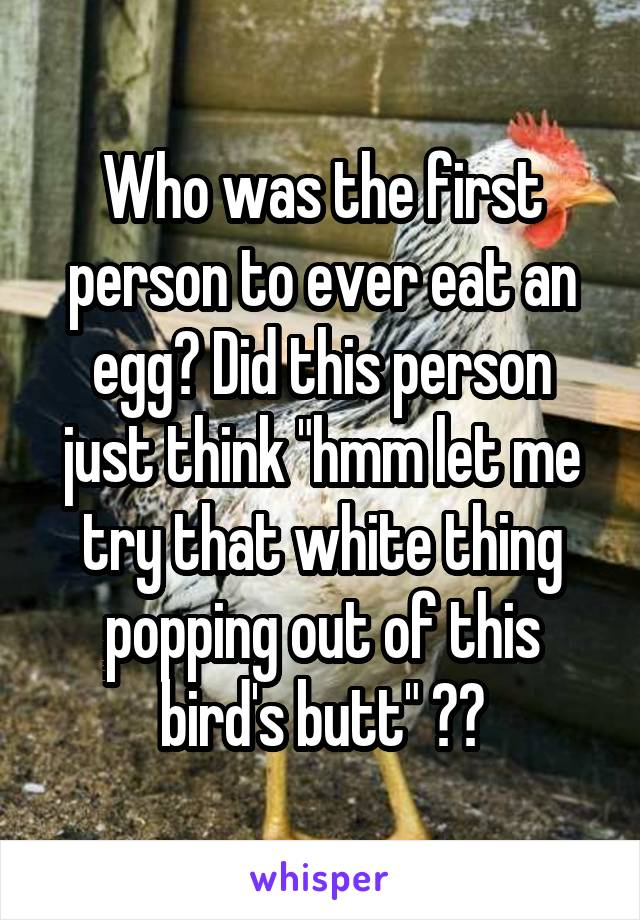 "Who was the first person to ever eat an egg? Did this person just think ""hmm let me try that white thing popping out of this bird's butt"" ??"