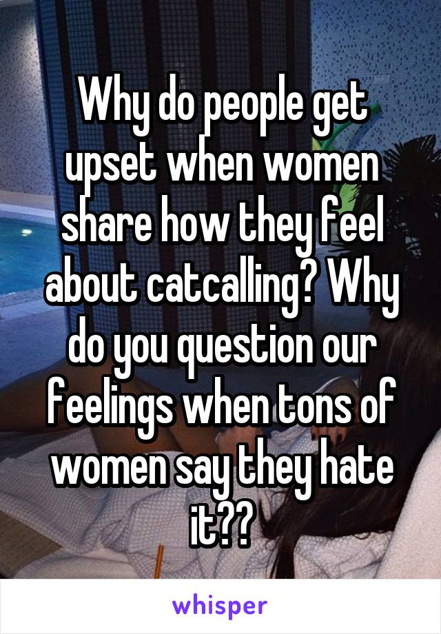 Why do people get upset when women share how they feel about catcalling? Why do you question our feelings when tons of women say they hate it??