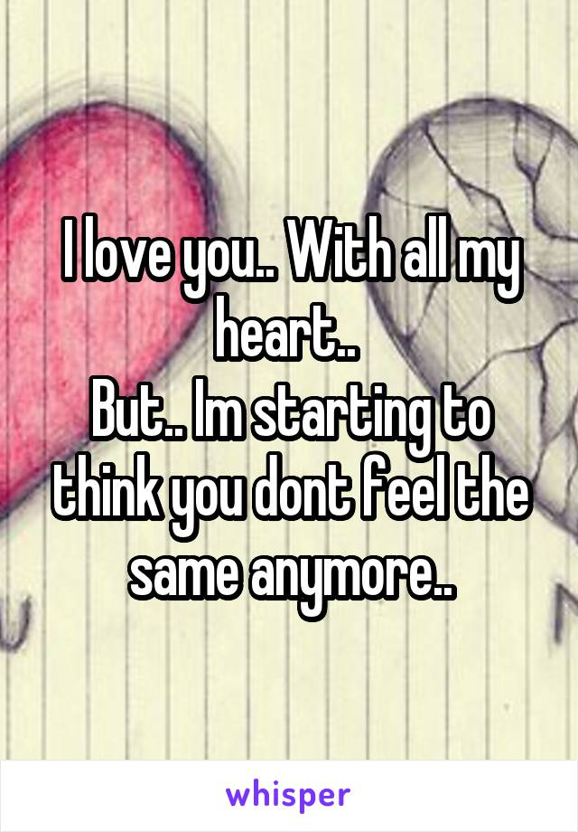 I love you.. With all my heart..  But.. Im starting to think you dont feel the same anymore..
