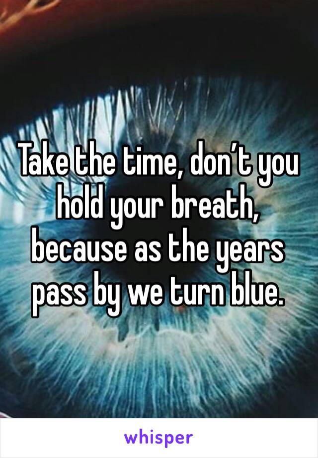 Take the time, don't you hold your breath, because as the years pass by we turn blue.