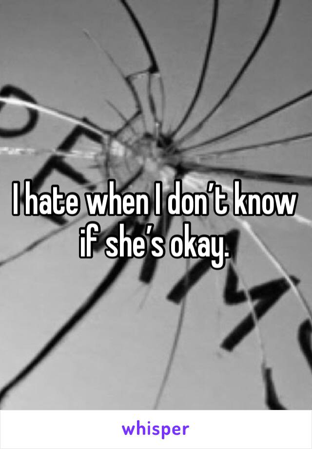 I hate when I don't know if she's okay.