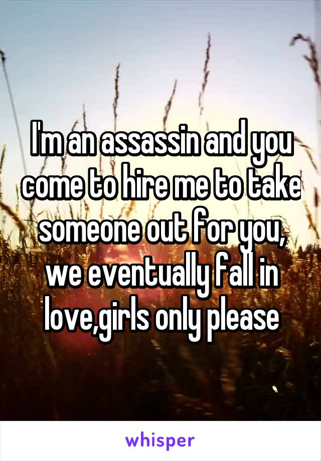 I'm an assassin and you come to hire me to take someone out for you, we eventually fall in love,girls only please