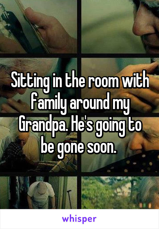 Sitting in the room with family around my Grandpa. He's going to be gone soon.