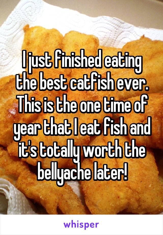 I just finished eating the best catfish ever. This is the one time of year that I eat fish and it's totally worth the bellyache later!