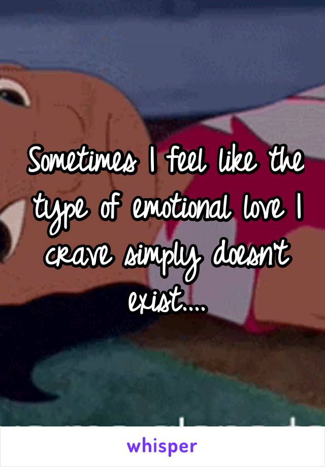 Sometimes I feel like the type of emotional love I crave simply doesn't exist....