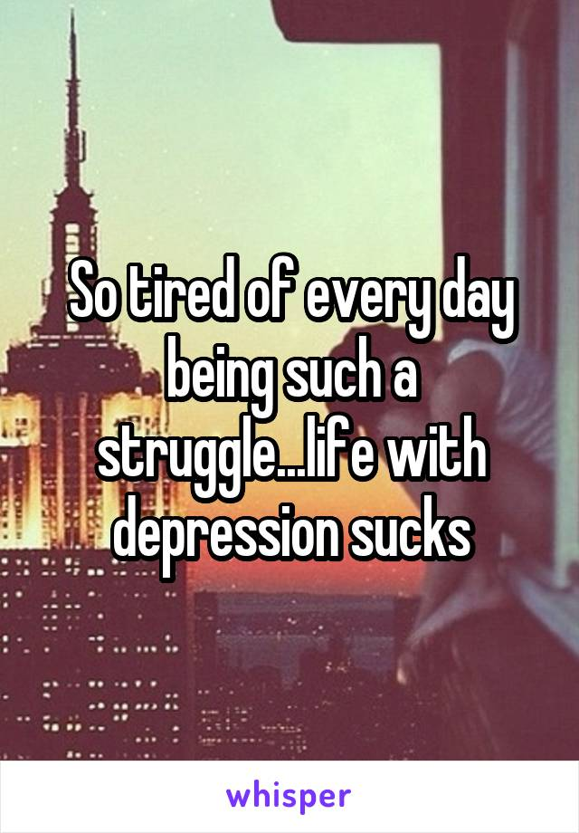 So tired of every day being such a struggle...life with depression sucks