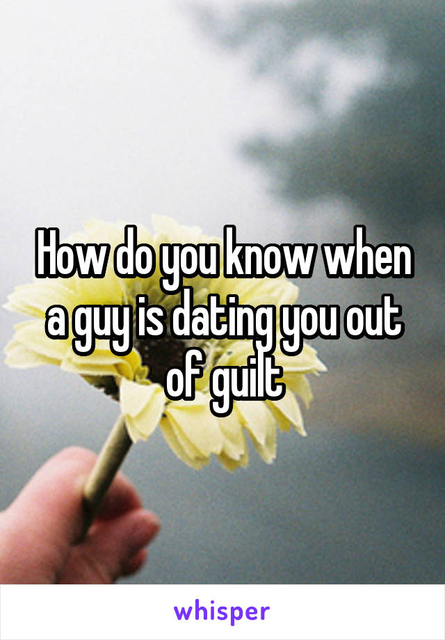 How do you know when a guy is dating you out of guilt