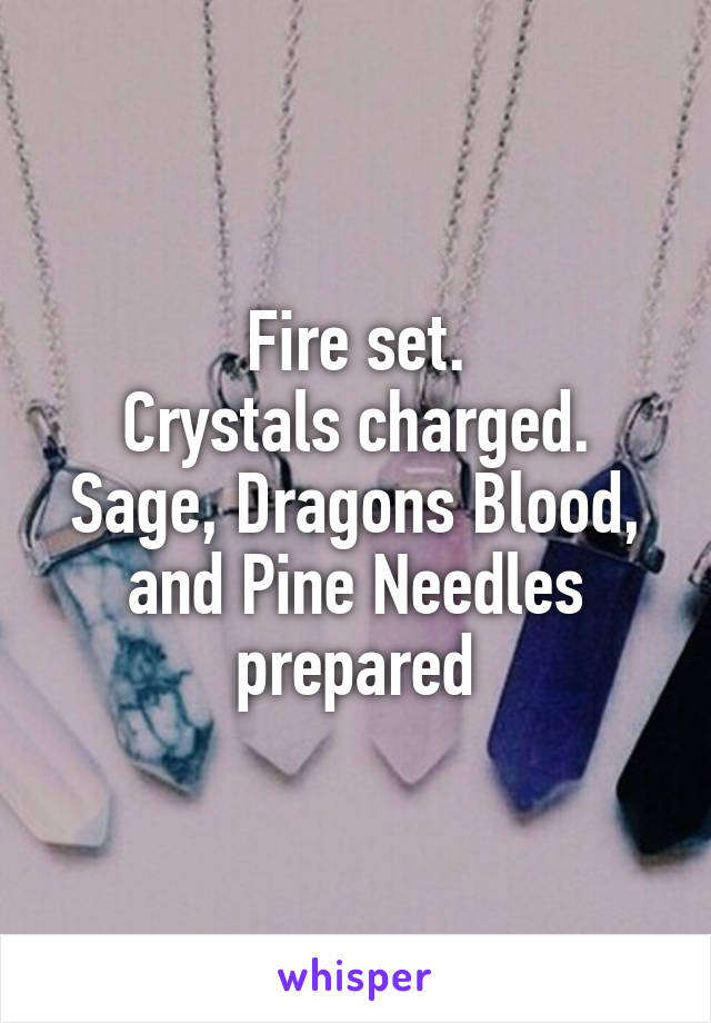 Fire set. Crystals charged. Sage, Dragons Blood, and Pine Needles prepared