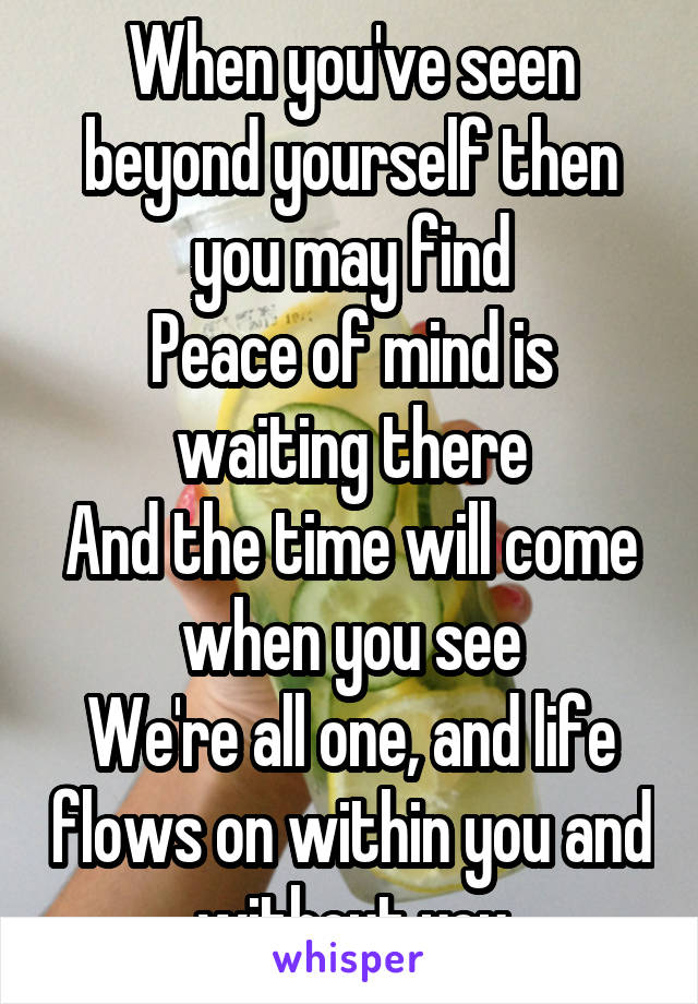 When you've seen beyond yourself then you may find Peace of mind is waiting there And the time will come when you see We're all one, and life flows on within you and without you