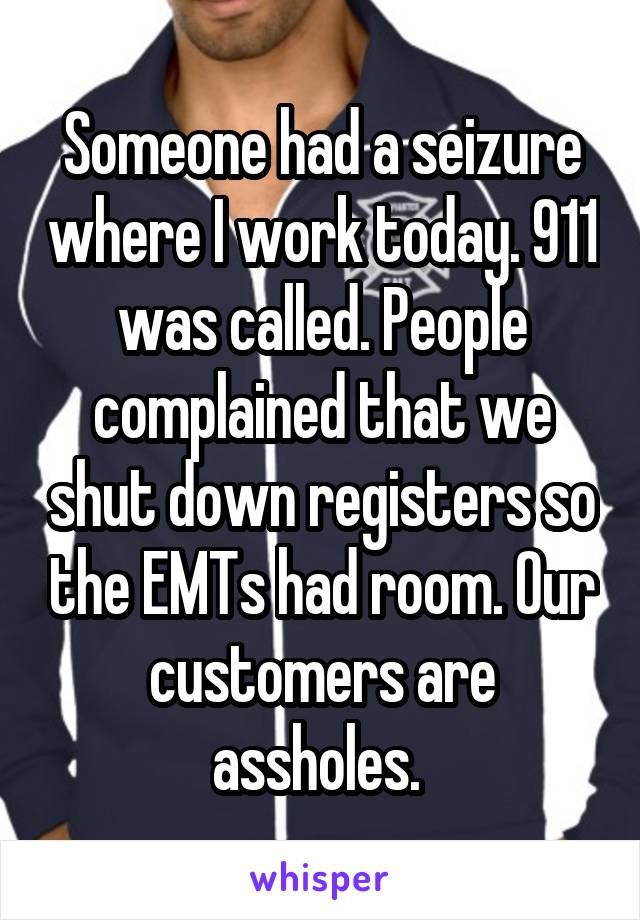 Someone had a seizure where I work today. 911 was called. People complained that we shut down registers so the EMTs had room. Our customers are assholes.