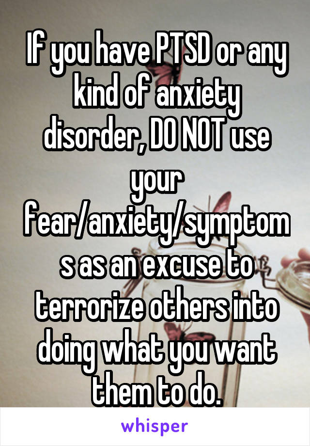 If you have PTSD or any kind of anxiety disorder, DO NOT use your fear/anxiety/symptoms as an excuse to terrorize others into doing what you want them to do.