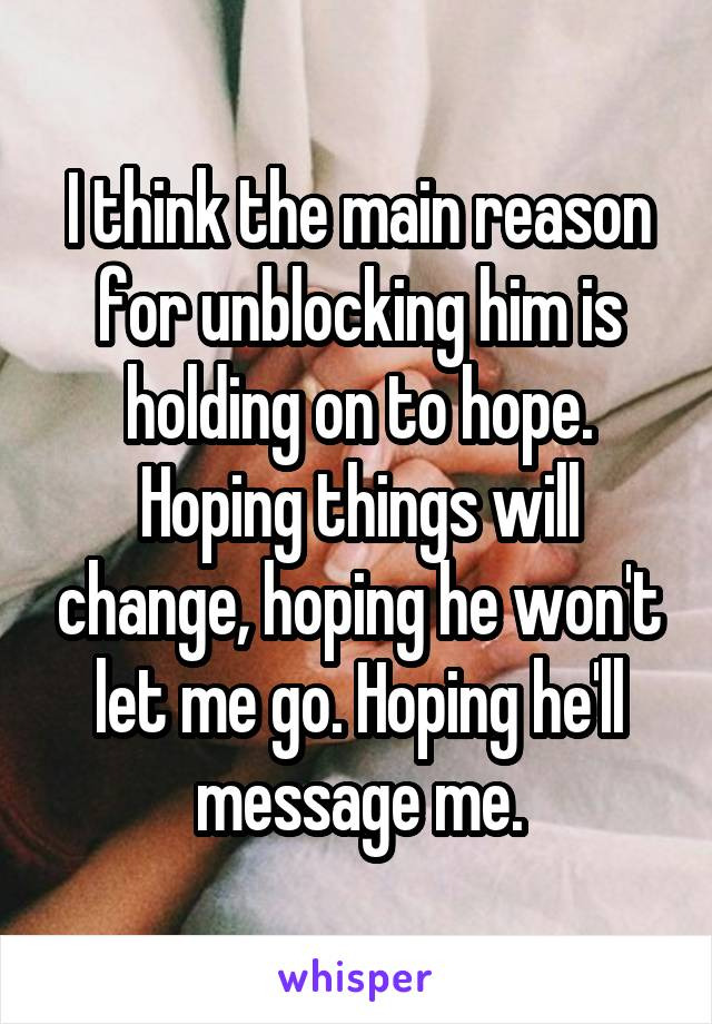 I think the main reason for unblocking him is holding on to hope. Hoping things will change, hoping he won't let me go. Hoping he'll message me.
