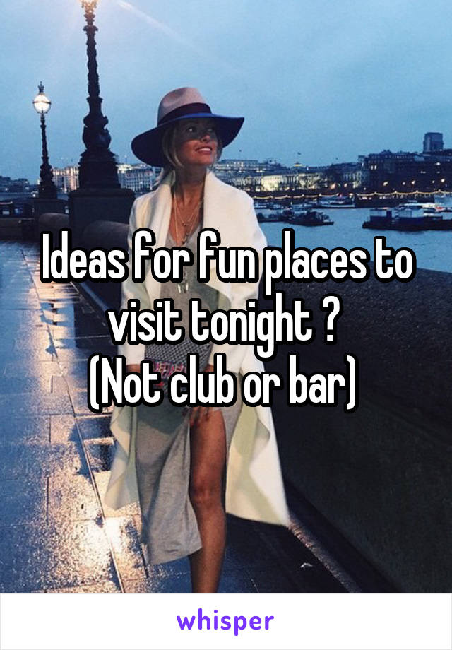 Ideas for fun places to visit tonight ?  (Not club or bar)