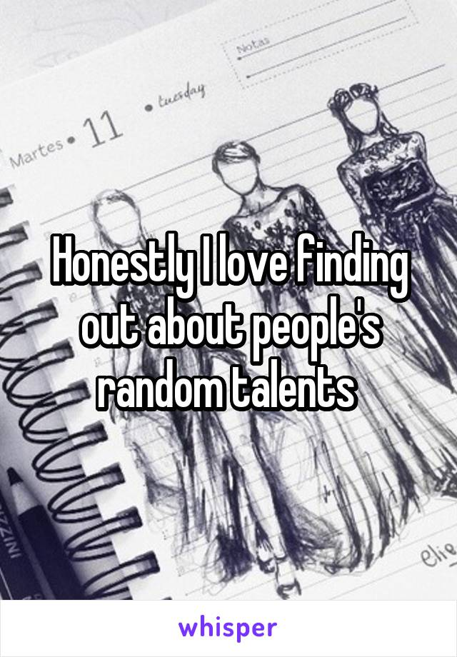 Honestly I love finding out about people's random talents