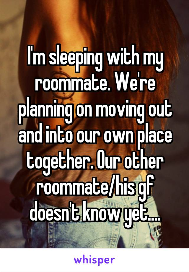 I'm sleeping with my roommate. We're planning on moving out and into our own place together. Our other roommate/his gf doesn't know yet....