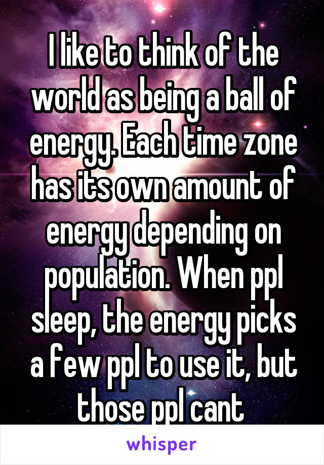 I like to think of the world as being a ball of energy. Each time zone has its own amount of energy depending on population. When ppl sleep, the energy picks a few ppl to use it, but those ppl cant