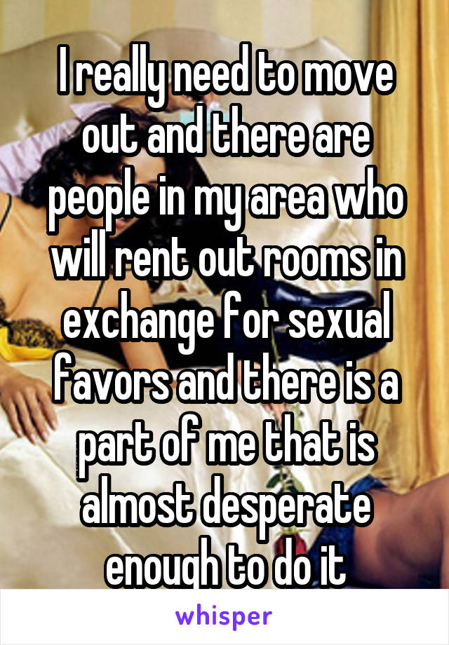 I really need to move out and there are people in my area who will rent out rooms in exchange for sexual favors and there is a part of me that is almost desperate enough to do it