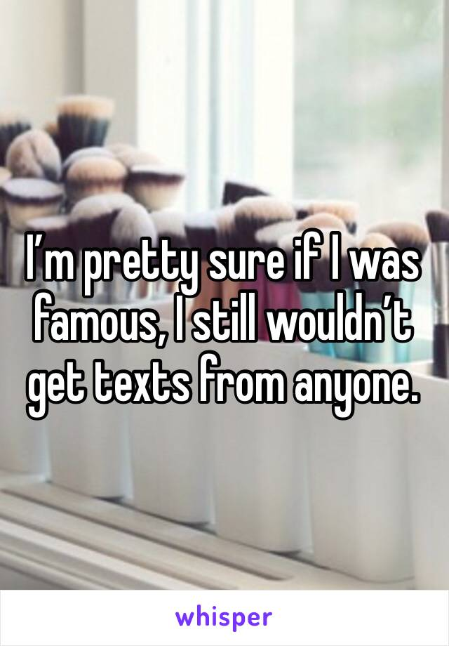I'm pretty sure if I was famous, I still wouldn't get texts from anyone.