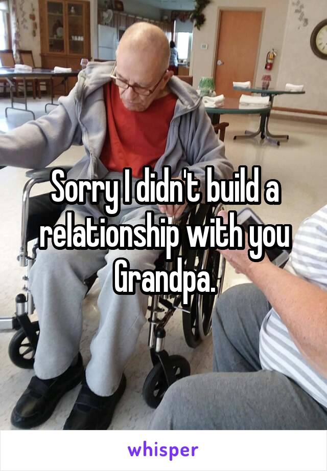 Sorry I didn't build a relationship with you Grandpa.
