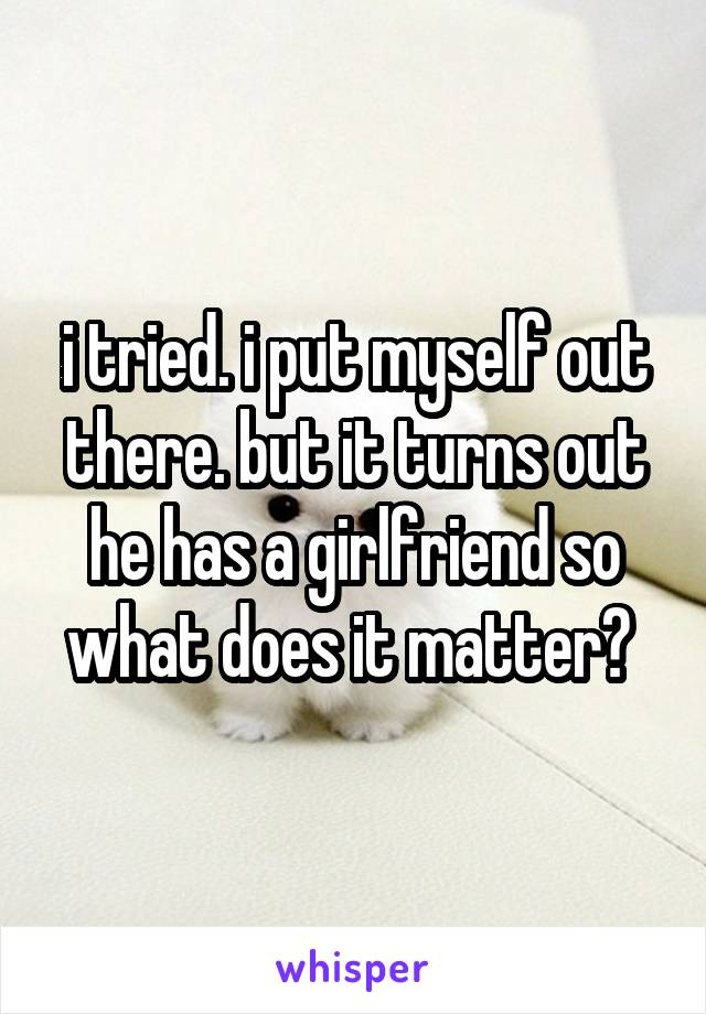 i tried. i put myself out there. but it turns out he has a girlfriend so what does it matter?