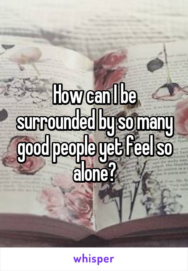 How can I be surrounded by so many good people yet feel so alone?