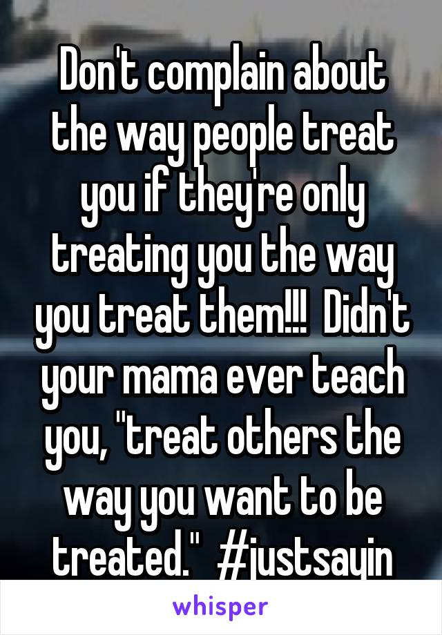 "Don't complain about the way people treat you if they're only treating you the way you treat them!!!  Didn't your mama ever teach you, ""treat others the way you want to be treated.""  #justsayin"