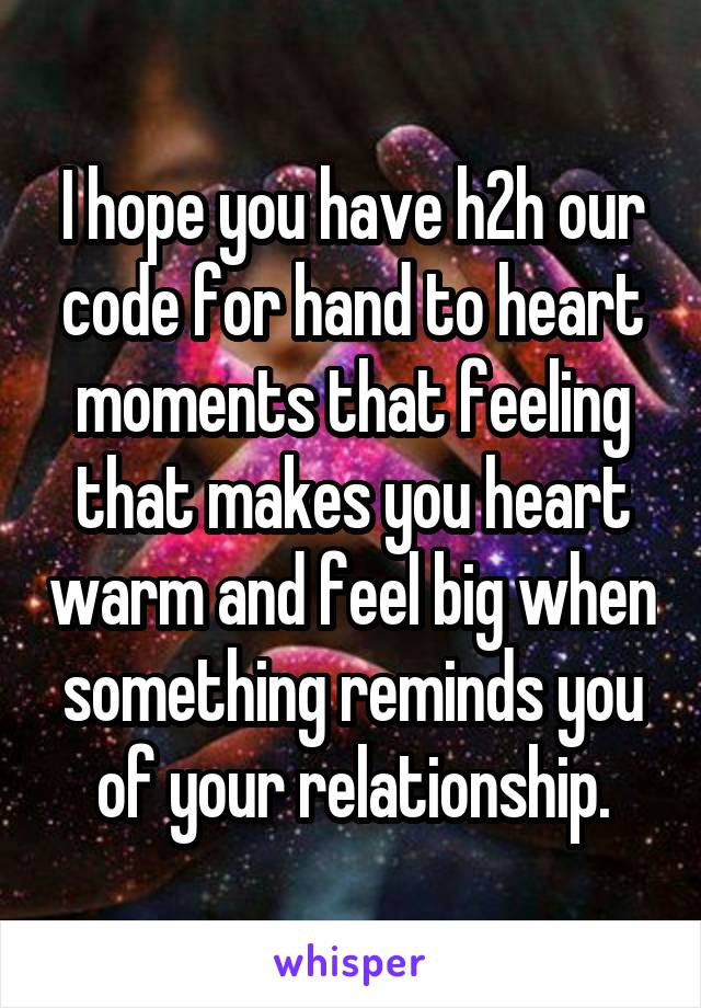 I hope you have h2h our code for hand to heart moments that feeling that makes you heart warm and feel big when something reminds you of your relationship.