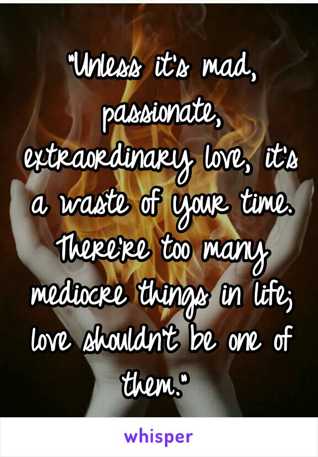 """Unless it's mad, passionate, extraordinary love, it's a waste of your time. There're too many mediocre things in life; love shouldn't be one of them."""