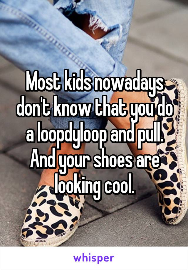 Most kids nowadays don't know that you do a loopdyloop and pull. And your shoes are looking cool.