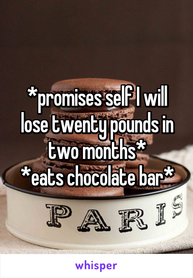 *promises self I will lose twenty pounds in two months* *eats chocolate bar*