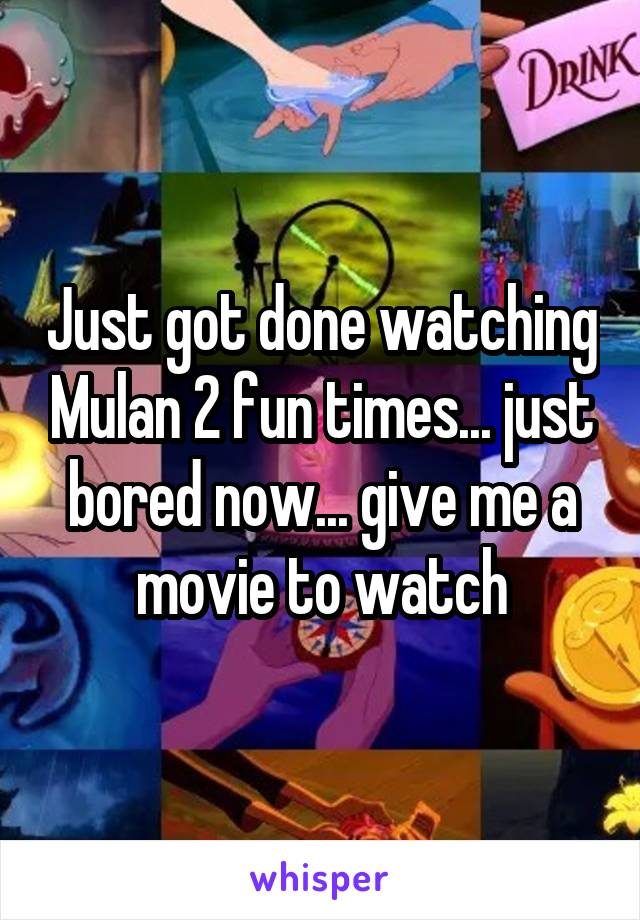 Just got done watching Mulan 2 fun times... just bored now... give me a movie to watch