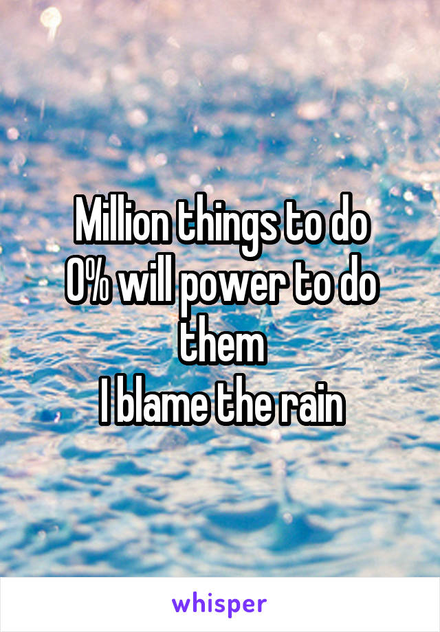 Million things to do 0% will power to do them I blame the rain