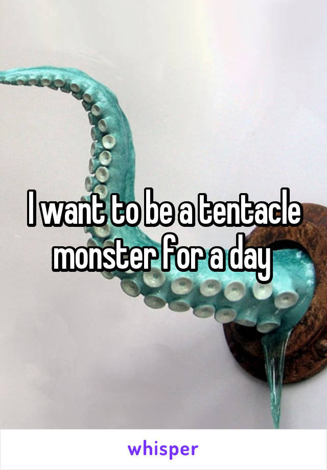 I want to be a tentacle monster for a day