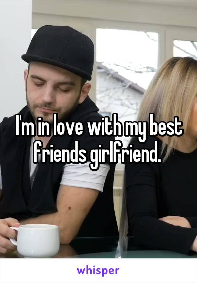 I'm in love with my best friends girlfriend.