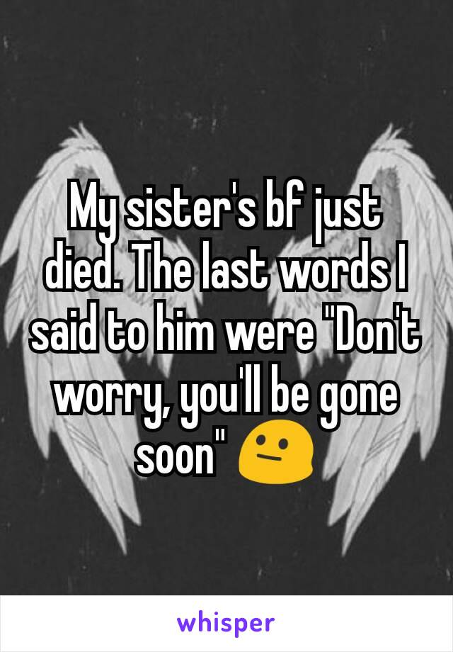 "My sister's bf just died. The last words I said to him were ""Don't worry, you'll be gone soon"" 😐"
