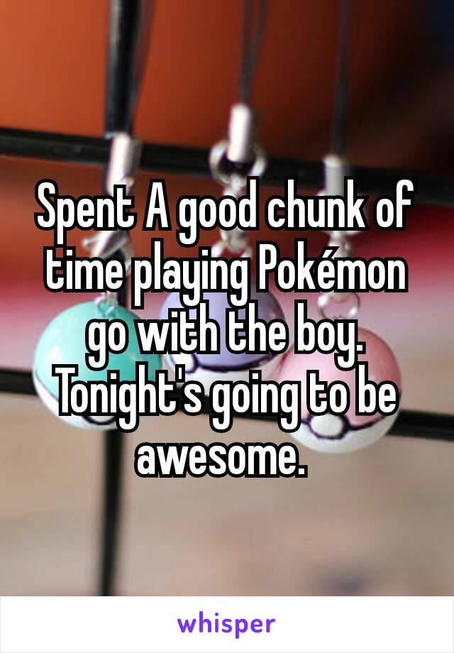 Spent A good chunk of time playing Pokémon go with the boy. Tonight's going to be awesome.