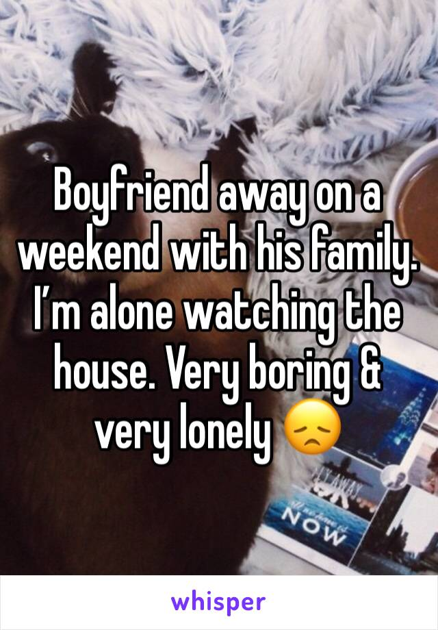Boyfriend away on a weekend with his family. I'm alone watching the house. Very boring & very lonely 😞