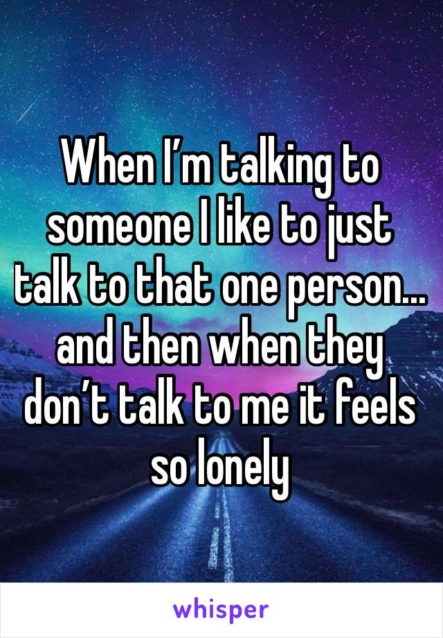 When I'm talking to someone I like to just talk to that one person... and then when they don't talk to me it feels so lonely