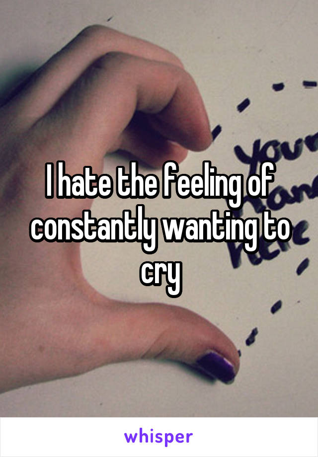 I hate the feeling of constantly wanting to cry