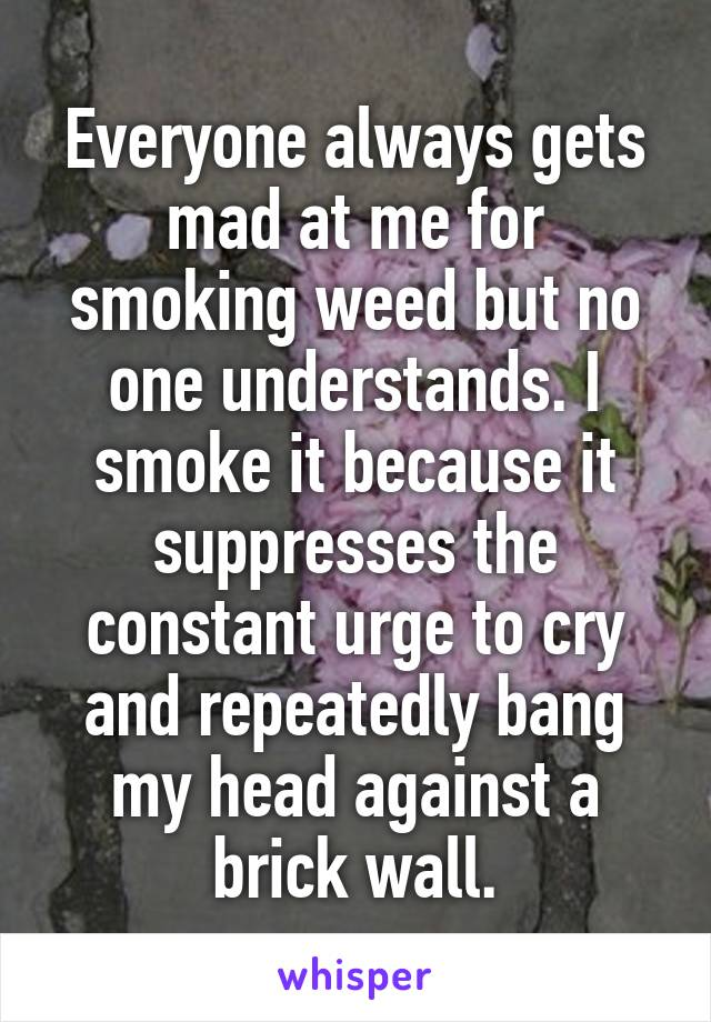 Everyone always gets mad at me for smoking weed but no one understands. I smoke it because it suppresses the constant urge to cry and repeatedly bang my head against a brick wall.