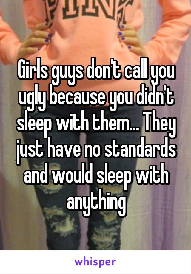 Girls guys don't call you ugly because you didn't sleep with them... They just have no standards and would sleep with anything