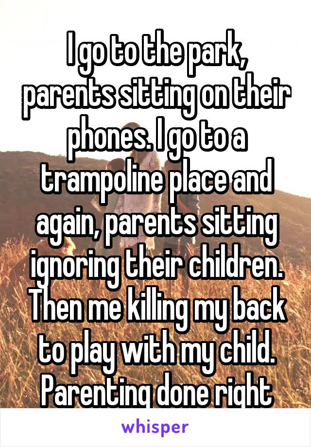 I go to the park, parents sitting on their phones. I go to a trampoline place and again, parents sitting ignoring their children. Then me killing my back to play with my child. Parenting done right