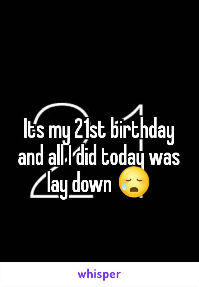 Its my 21st birthday and all I did today was lay down 😥